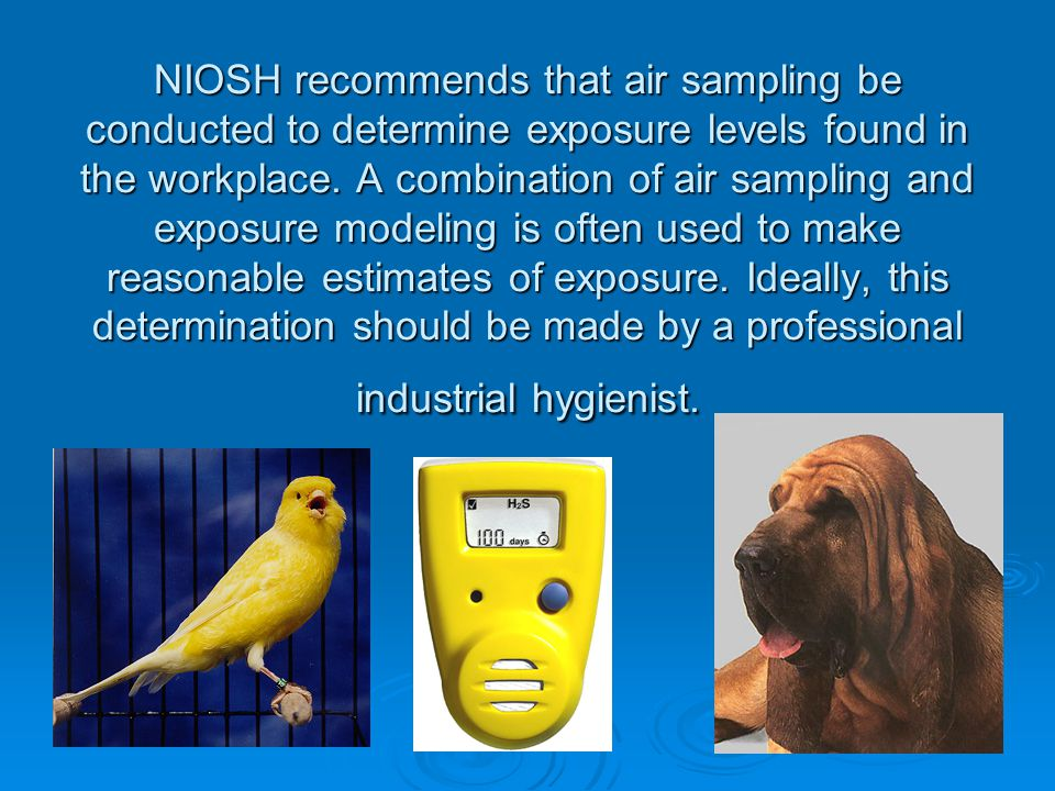 NIOSH recommends that air sampling be conducted to determine exposure levels found in the workplace.