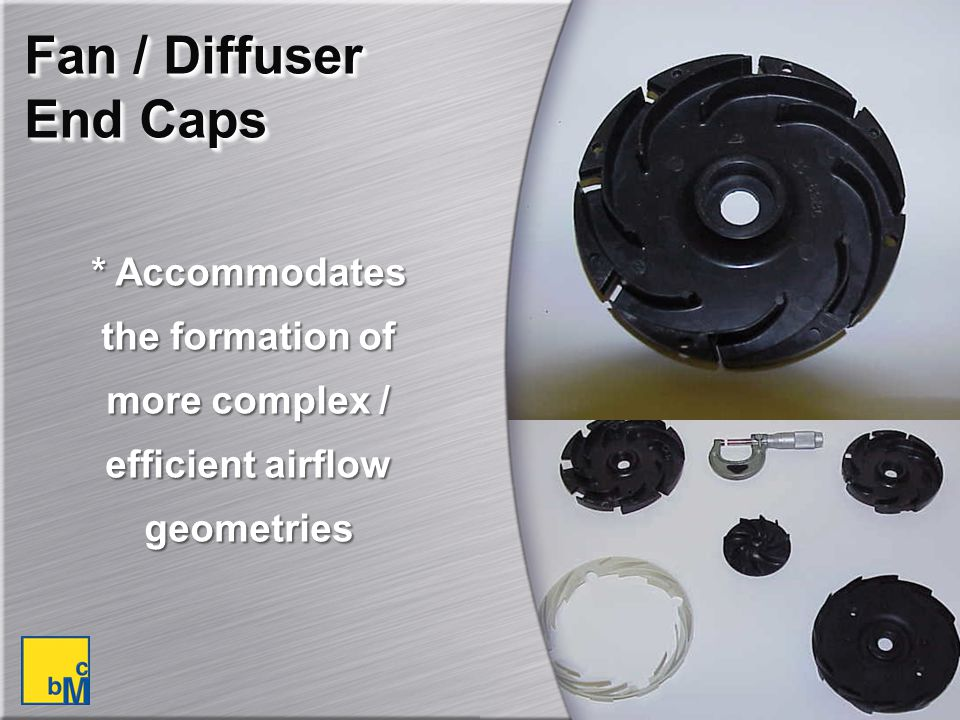 Fan / Diffuser End Caps * Accommodates the formation of more complex / efficient airflow geometries.
