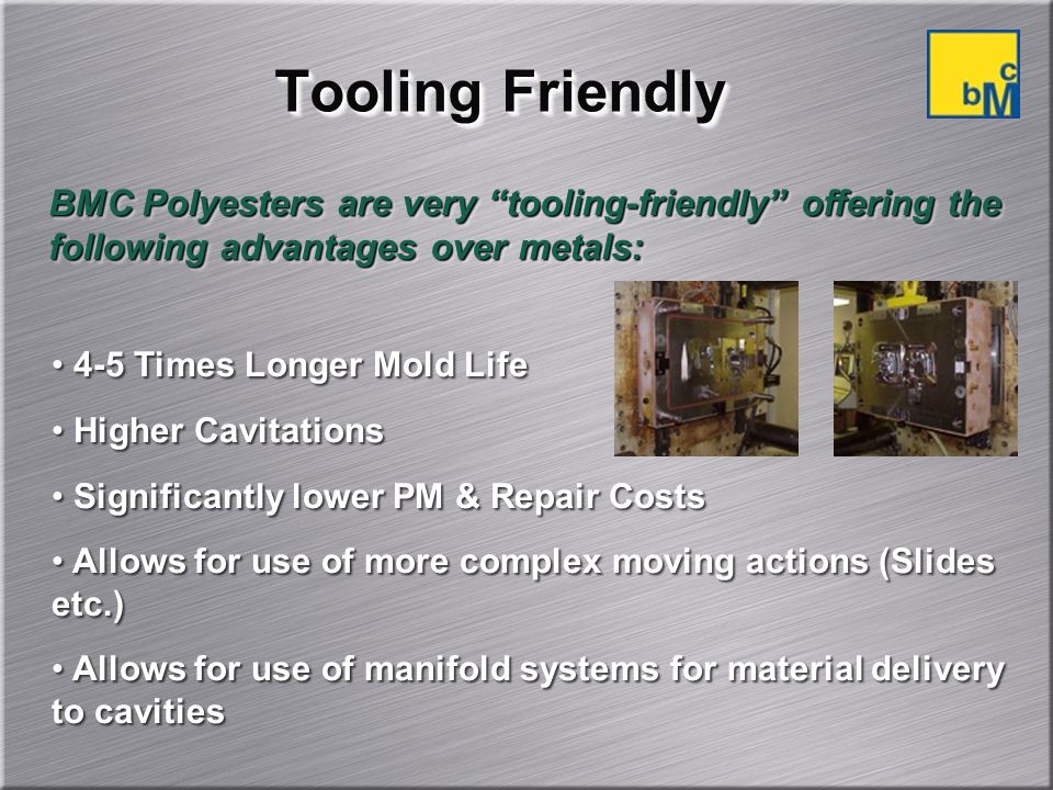 Tooling Friendly BMC Polyesters are very tooling-friendly offering the following advantages over metals: