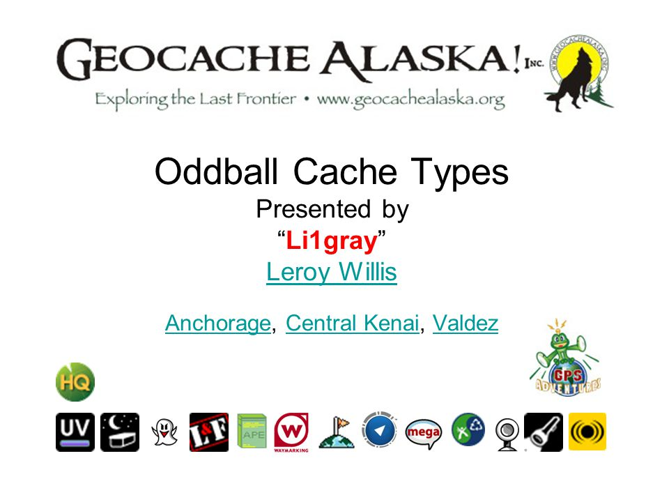 Oddball Cache Types Presented by Li1gray Leroy Willis Anchorage, Central Kenai, Valdez