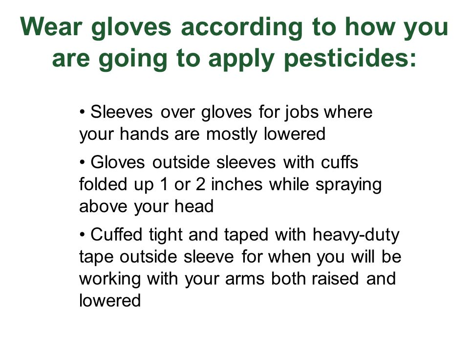 Wear gloves according to how you are going to apply pesticides: