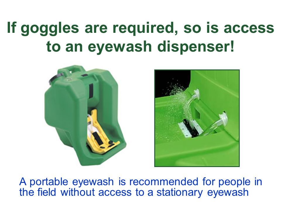 If goggles are required, so is access to an eyewash dispenser!