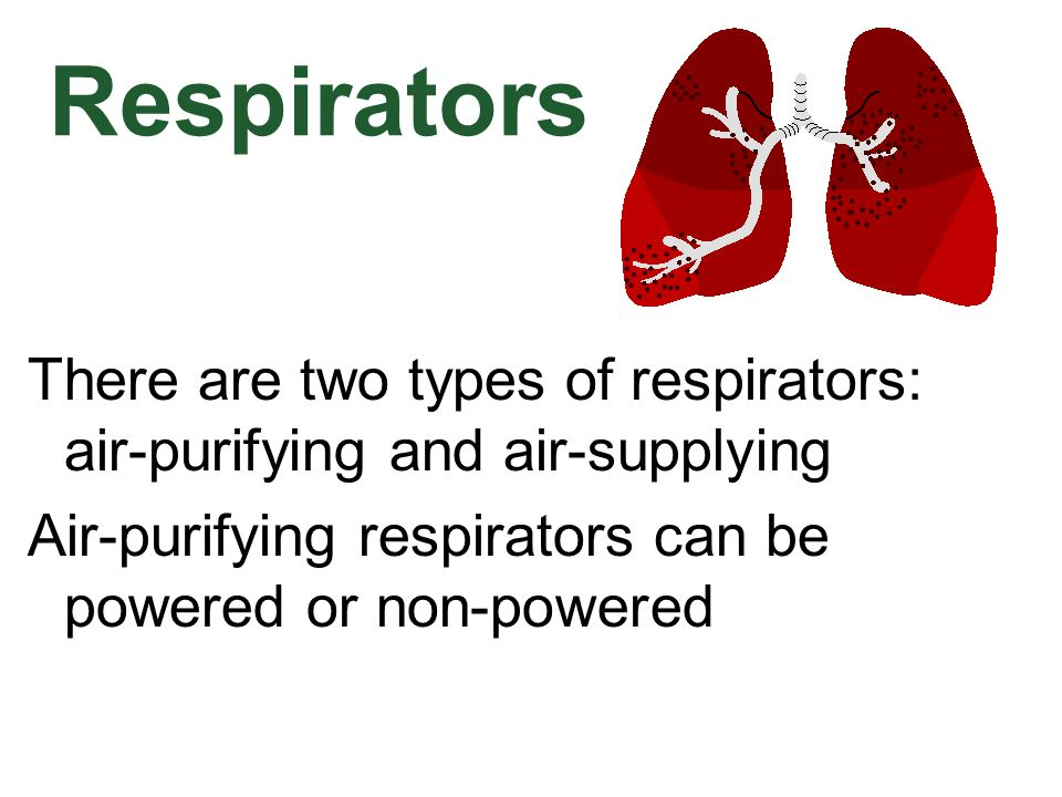 Respirators There are two types of respirators: air-purifying and air-supplying. Air-purifying respirators can be powered or non-powered.
