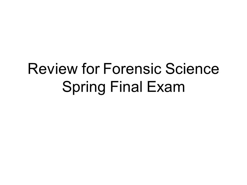 Review for Forensic Science Spring Final Exam