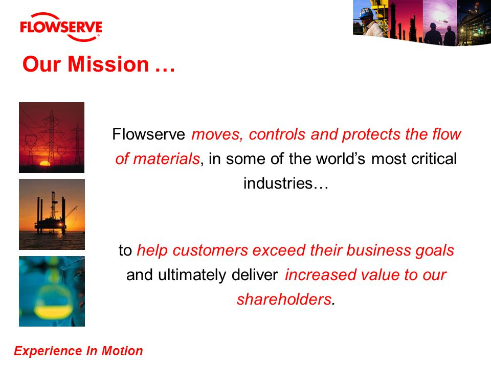 Our Mission … Flowserve moves, controls and protects the flow of materials, in some of the world's most critical industries…
