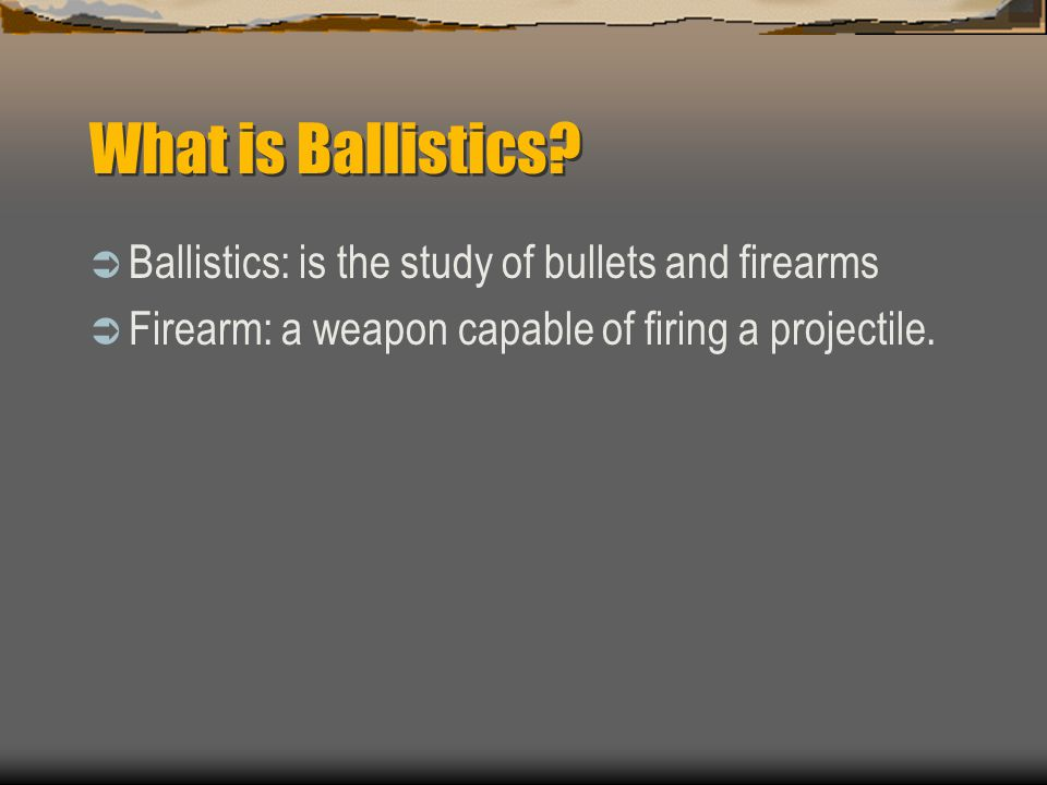 What is Ballistics Ballistics: is the study of bullets and firearms