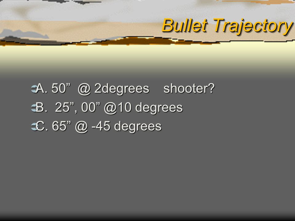 Bullet Trajectory A. 50 @ 2degrees shooter B. 25 , 00 @10 degrees