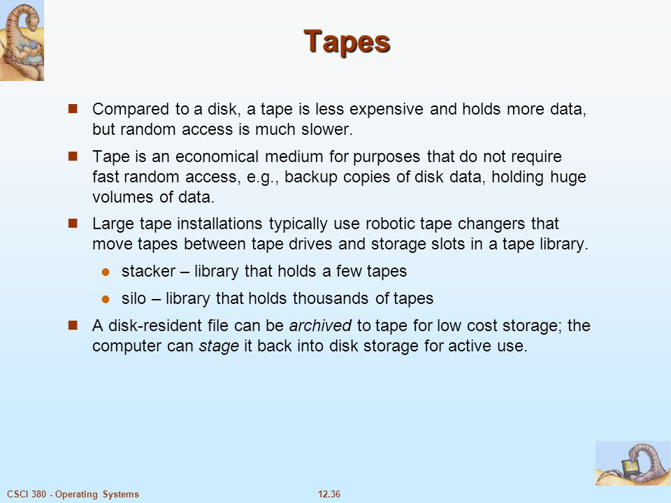 Tapes Compared to a disk, a tape is less expensive and holds more data, but random access is much slower.