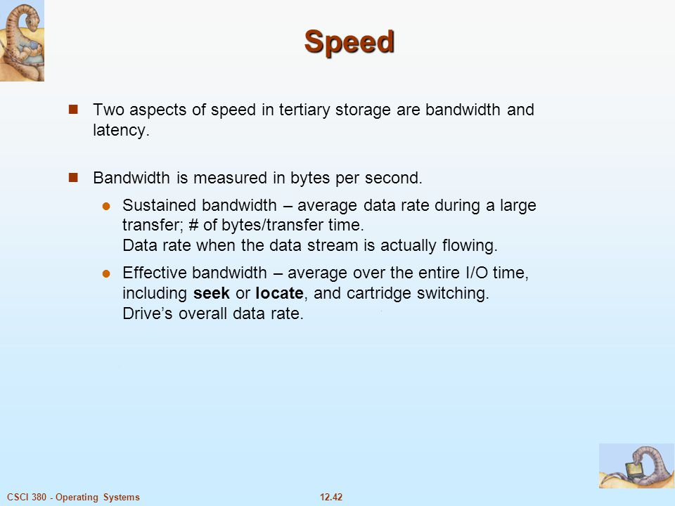 Speed Two aspects of speed in tertiary storage are bandwidth and latency. Bandwidth is measured in bytes per second.