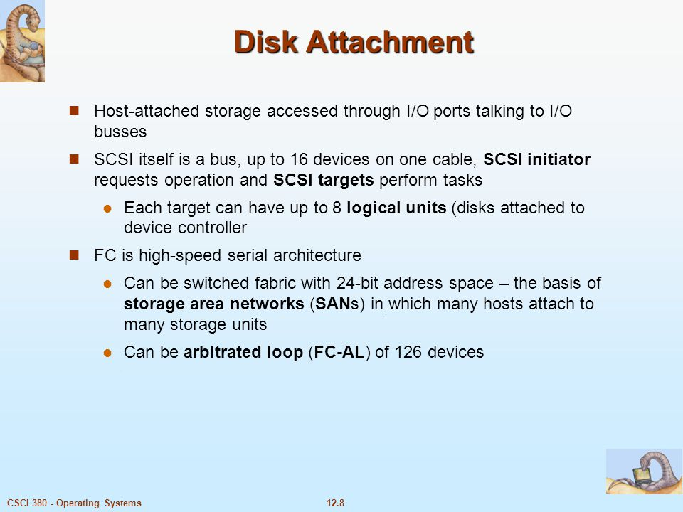 Disk Attachment Host-attached storage accessed through I/O ports talking to I/O busses.