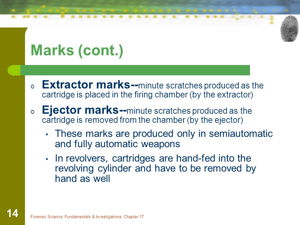 Marks (cont.) Extractor marks--minute scratches produced as the cartridge is placed in the firing chamber (by the extractor)