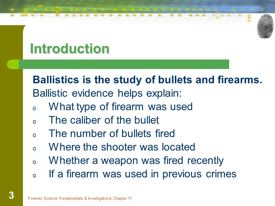 Introduction Ballistics is the study of bullets and firearms.