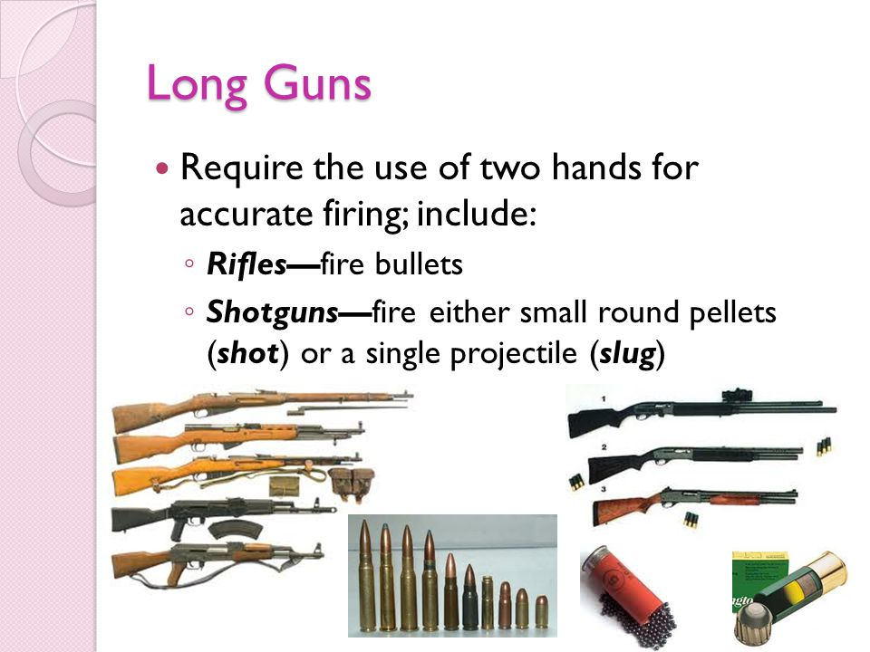 Long Guns Require the use of two hands for accurate firing; include:
