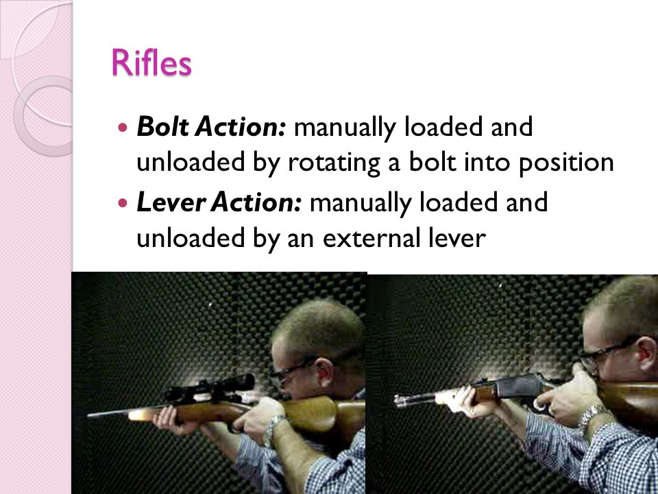 Rifles Bolt Action: manually loaded and unloaded by rotating a bolt into position.
