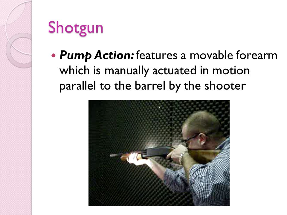Shotgun Pump Action: features a movable forearm which is manually actuated in motion parallel to the barrel by the shooter.