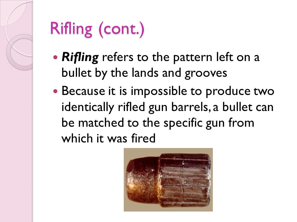 Rifling (cont.) Rifling refers to the pattern left on a bullet by the lands and grooves.