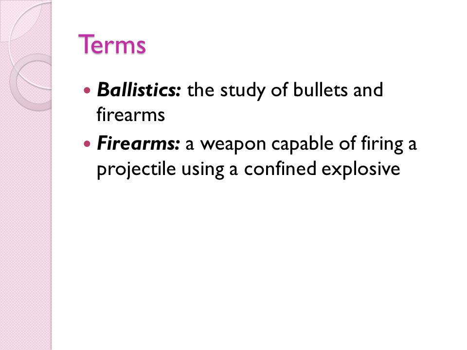 Terms Ballistics: the study of bullets and firearms