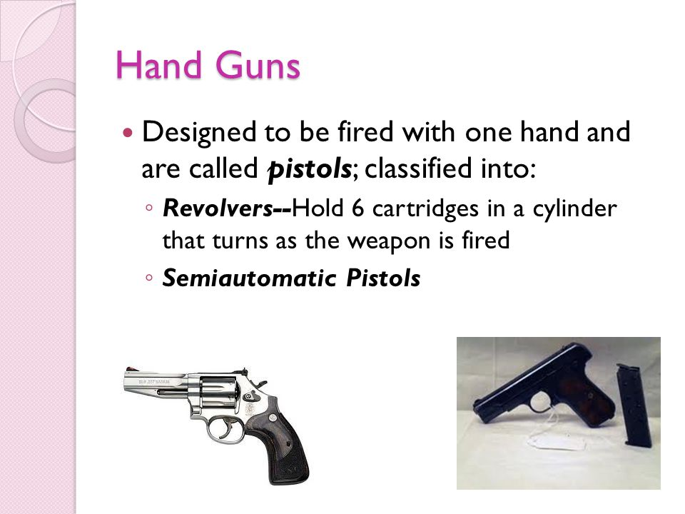 Hand Guns Designed to be fired with one hand and are called pistols; classified into: