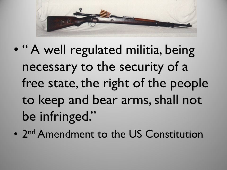 A well regulated militia, being necessary to the security of a free state, the right of the people to keep and bear arms, shall not be infringed.