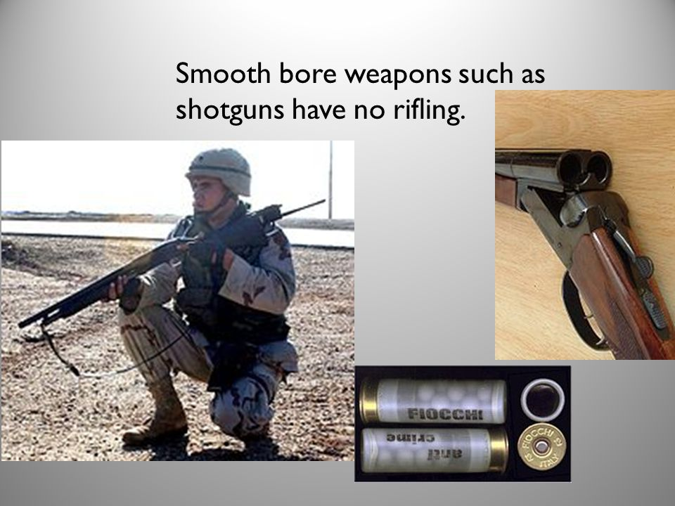 Smooth bore weapons such as shotguns have no rifling.