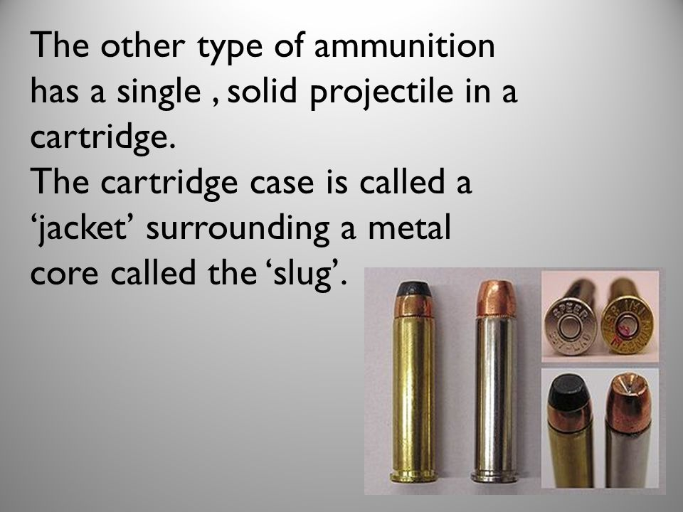 The other type of ammunition has a single , solid projectile in a cartridge.