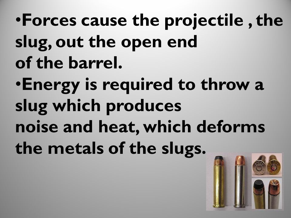 Forces cause the projectile , the slug, out the open end
