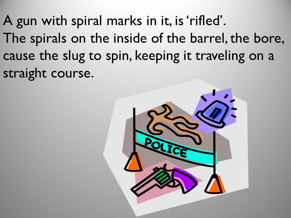 A gun with spiral marks in it, is 'rifled'.