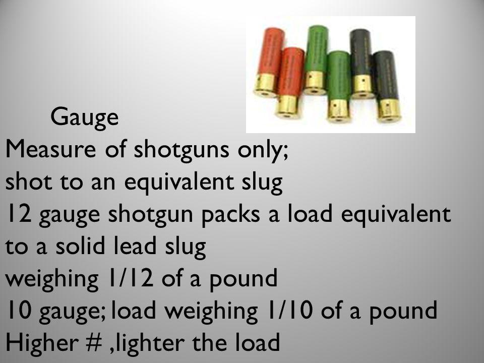 Gauge Measure of shotguns only; shot to an equivalent slug. 12 gauge shotgun packs a load equivalent to a solid lead slug.