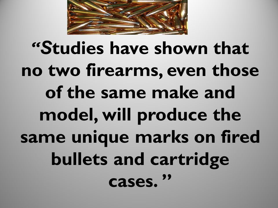 Studies have shown that no two firearms, even those of the same make and model, will produce the same unique marks on fired bullets and cartridge cases.