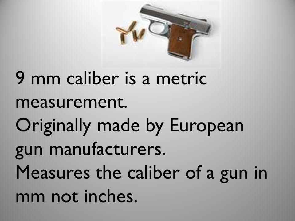 9 mm caliber is a metric measurement.