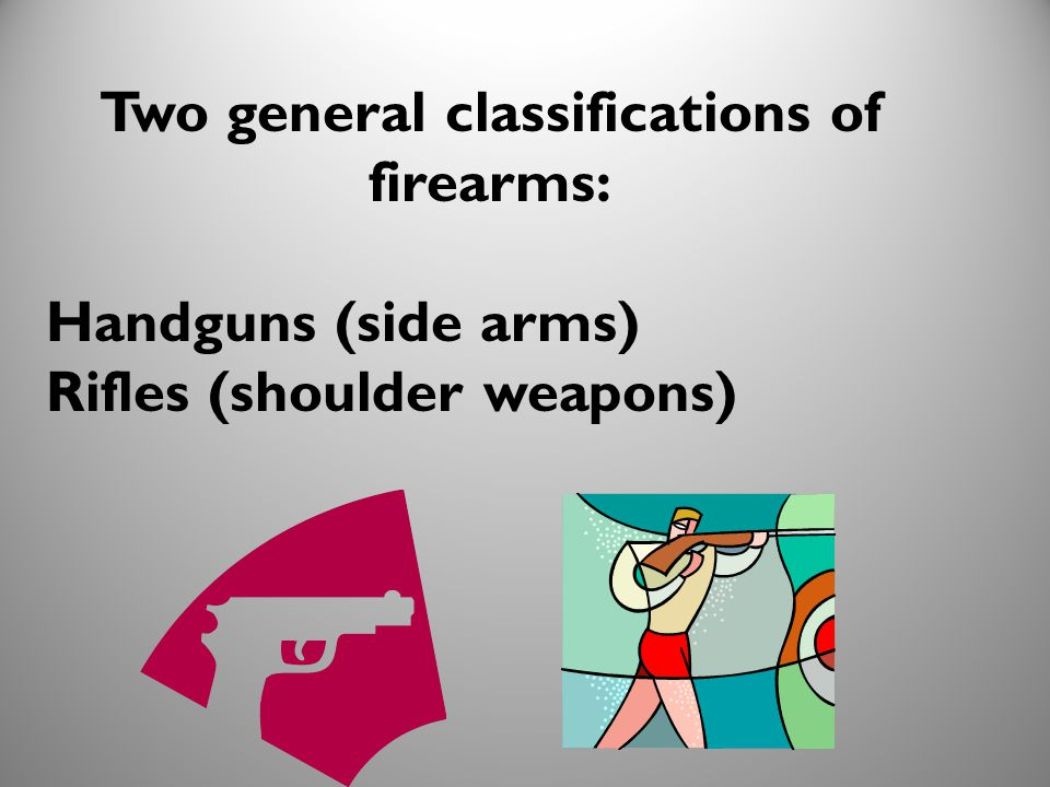 Two general classifications of firearms: