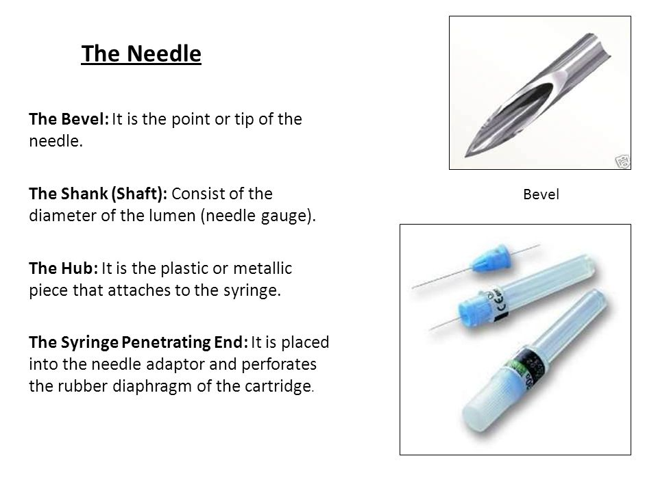 The Needle The Bevel: It is the point or tip of the needle.