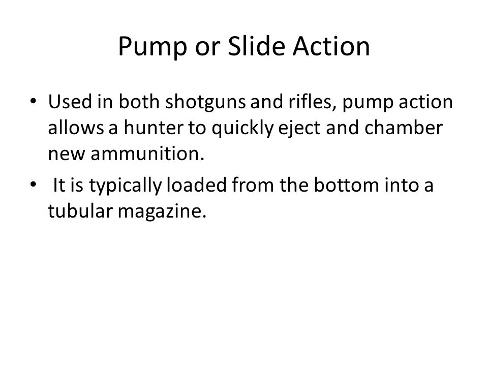 Pump or Slide Action Used in both shotguns and rifles, pump action allows a hunter to quickly eject and chamber new ammunition.