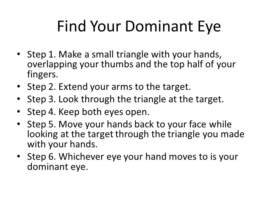 Find Your Dominant Eye Step 1. Make a small triangle with your hands, overlapping your thumbs and the top half of your fingers.