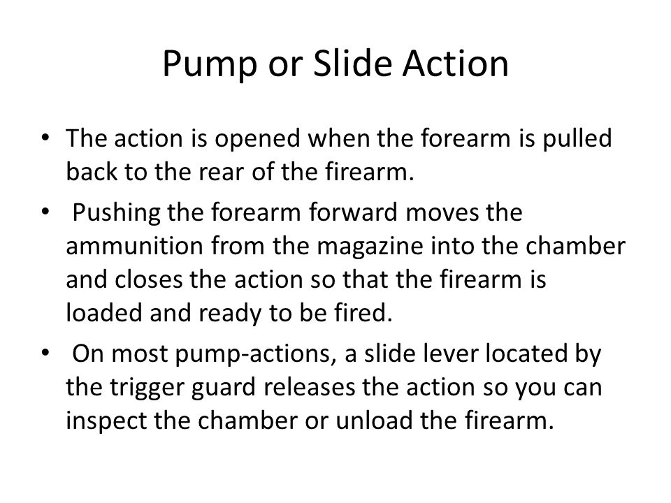 Pump or Slide Action The action is opened when the forearm is pulled back to the rear of the firearm.