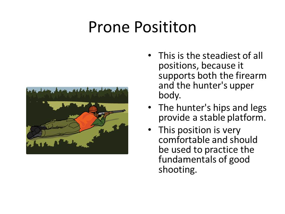 Prone Posititon This is the steadiest of all positions, because it supports both the firearm and the hunter s upper body.