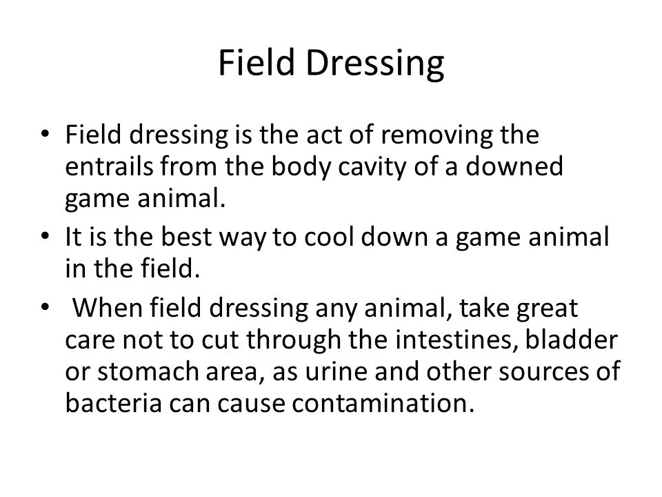 Field Dressing Field dressing is the act of removing the entrails from the body cavity of a downed game animal.
