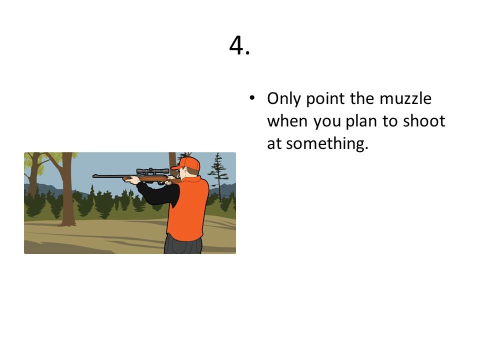 4. Only point the muzzle when you plan to shoot at something.