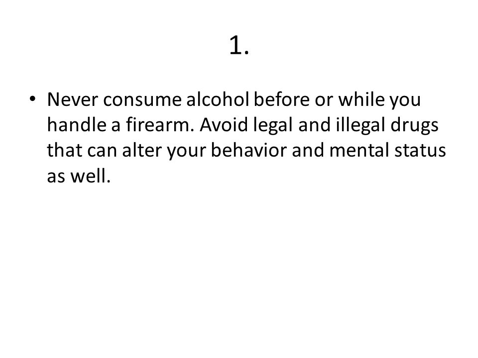 1. Never consume alcohol before or while you handle a firearm.