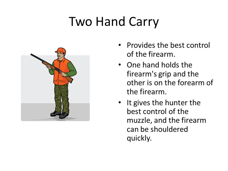 Two Hand Carry Provides the best control of the firearm.