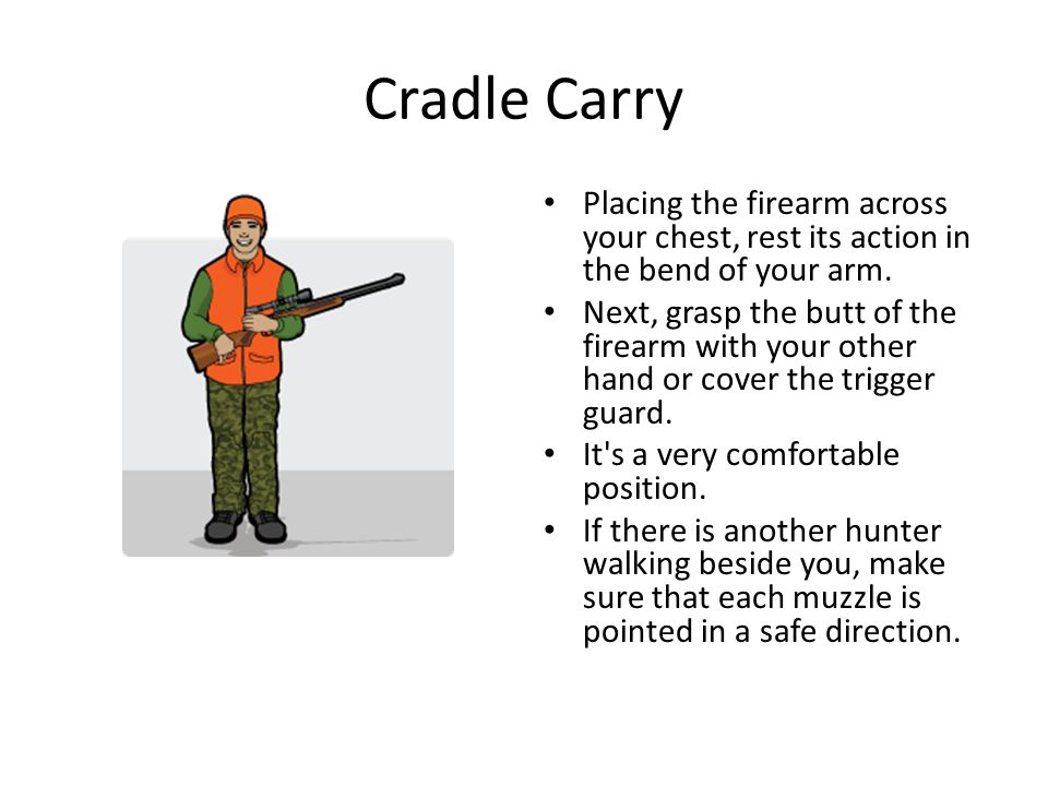 Cradle Carry Placing the firearm across your chest, rest its action in the bend of your arm.