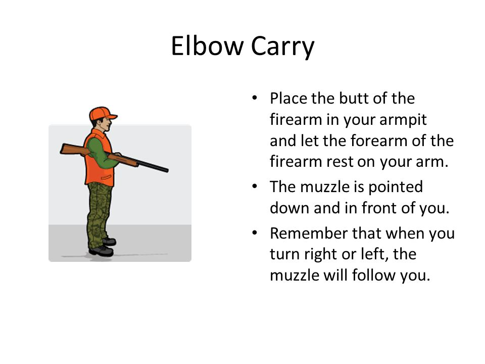 Elbow Carry Place the butt of the firearm in your armpit and let the forearm of the firearm rest on your arm.