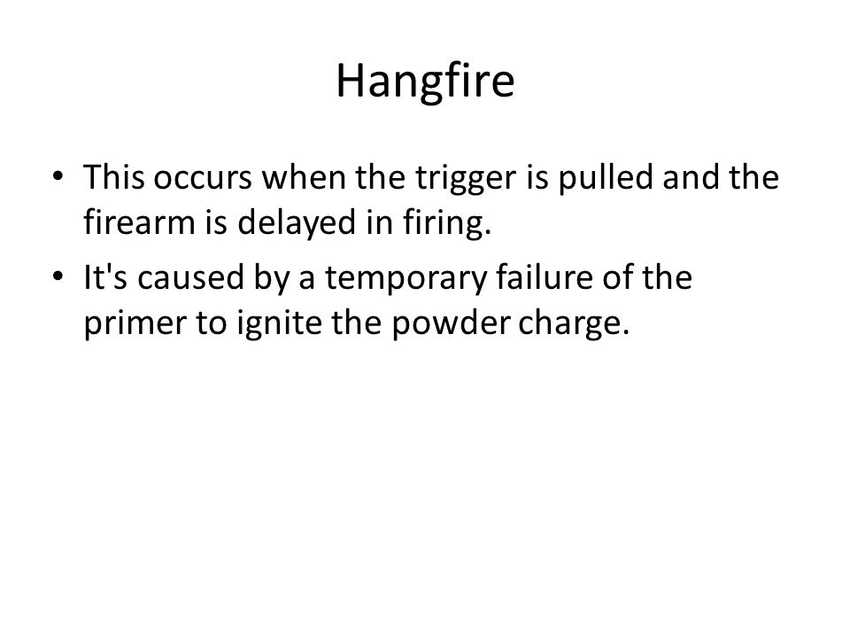 Hangfire This occurs when the trigger is pulled and the firearm is delayed in firing.