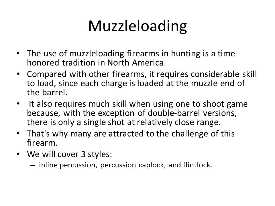 Muzzleloading The use of muzzleloading firearms in hunting is a time-honored tradition in North America.