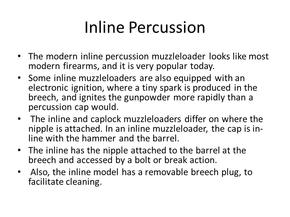 Inline Percussion The modern inline percussion muzzleloader looks like most modern firearms, and it is very popular today.