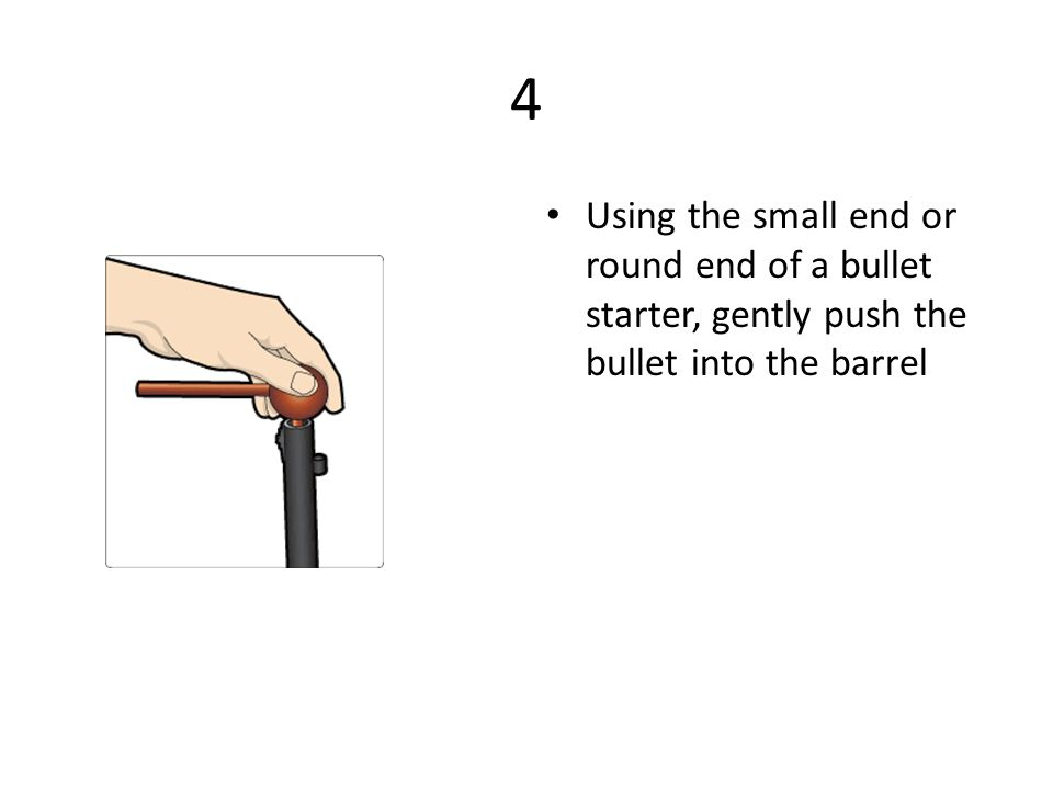 4 Using the small end or round end of a bullet starter, gently push the bullet into the barrel