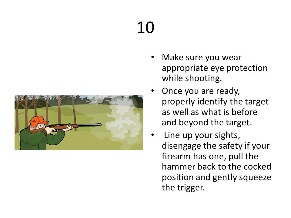 10 Make sure you wear appropriate eye protection while shooting.
