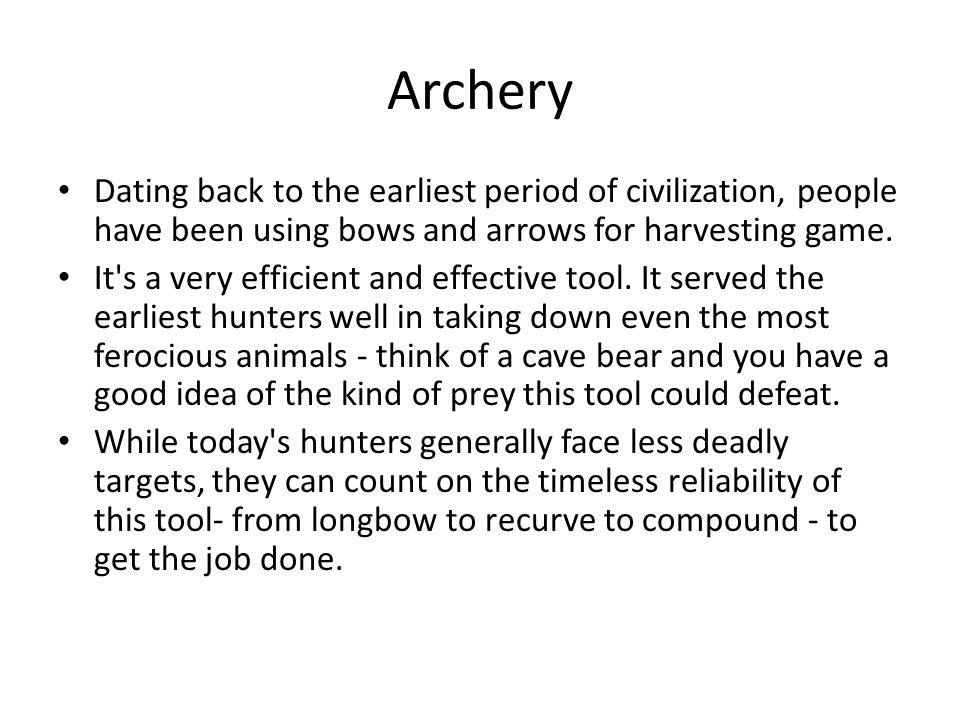 Archery Dating back to the earliest period of civilization, people have been using bows and arrows for harvesting game.