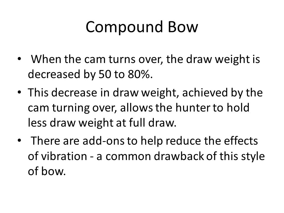 Compound Bow When the cam turns over, the draw weight is decreased by 50 to 80%.