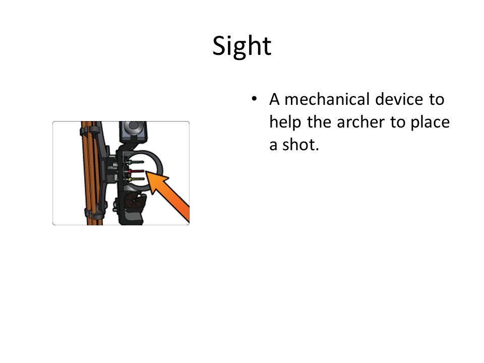 Sight A mechanical device to help the archer to place a shot.